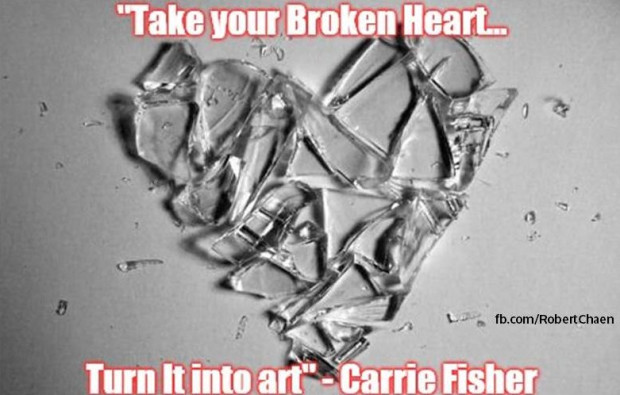 Take your broken heart and turn it into art - Carrie Fisher